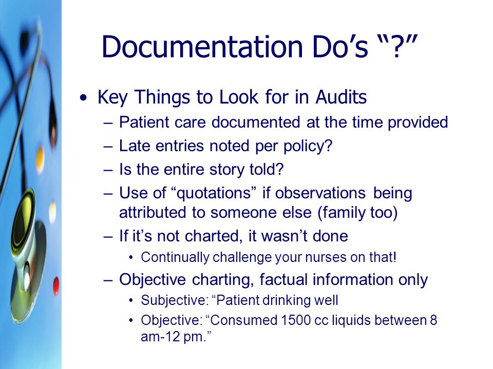Documentation Do's Key Things to Look for in Audits –Patient care documented at the time provided –Late entries noted per policy.