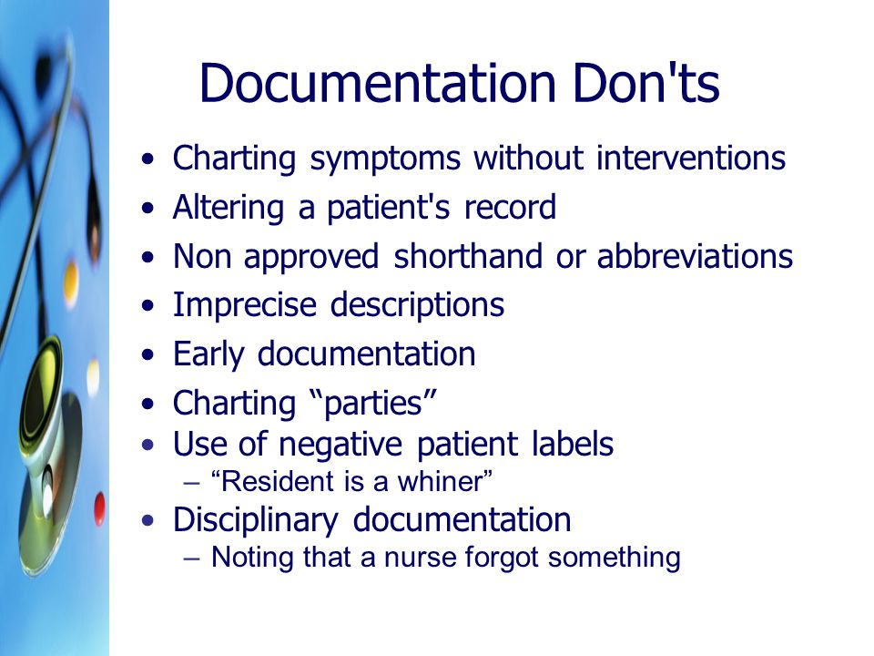 Documentation Don ts Charting symptoms without interventions Altering a patient s record Non approved shorthand or abbreviations Imprecise descriptions Early documentation Charting parties Use of negative patient labels – Resident is a whiner Disciplinary documentation –Noting that a nurse forgot something