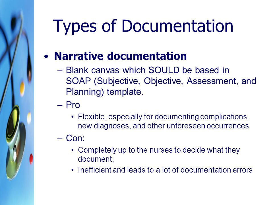 Types of Documentation Narrative documentation –Blank canvas which SOULD be based in SOAP (Subjective, Objective, Assessment, and Planning) template.