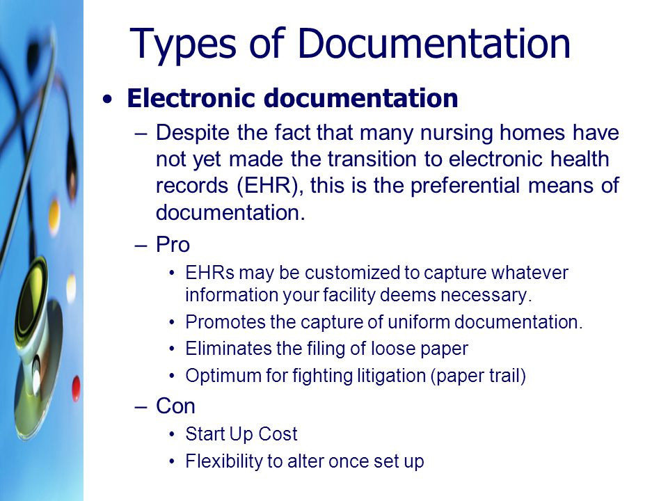 Types of Documentation Electronic documentation –Despite the fact that many nursing homes have not yet made the transition to electronic health records (EHR), this is the preferential means of documentation.