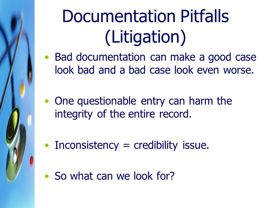 Documentation Pitfalls (Litigation) Bad documentation can make a good case look bad and a bad case look even worse.