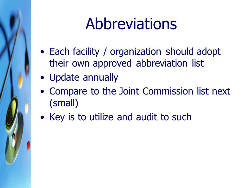 Abbreviations Each facility / organization should adopt their own approved abbreviation list Update annually Compare to the Joint Commission list next (small) Key is to utilize and audit to such