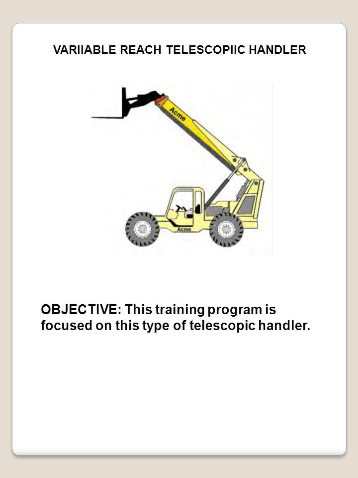 VARIIABLE REACH TELESCOPIIC HANDLER OBJECTIVE: This training program is focused on this type of telescopic handler.