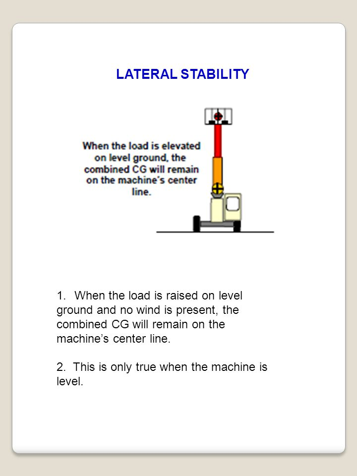 LATERAL STABILITY 1.When the load is raised on level ground and no wind is present, the combined CG will remain on the machine's center line. 2. This