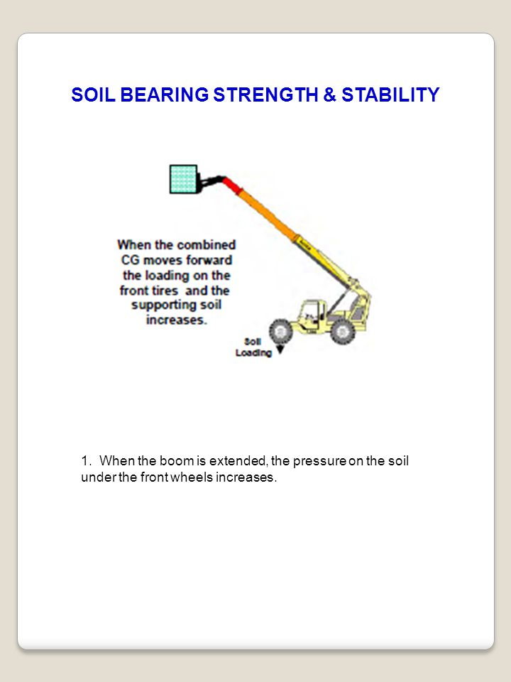 1. When the boom is extended, the pressure on the soil under the front wheels increases. SOIL BEARING STRENGTH & STABILITY