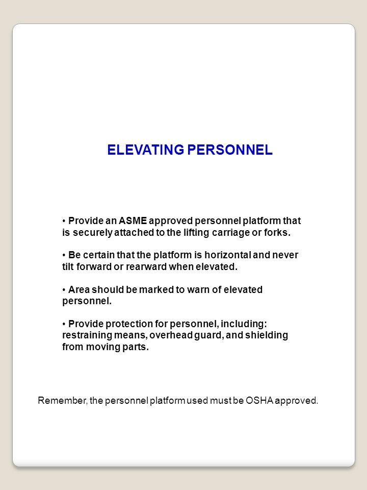 ELEVATING PERSONNEL Provide an ASME approved personnel platform that is securely attached to the lifting carriage or forks. Be certain that the platfo