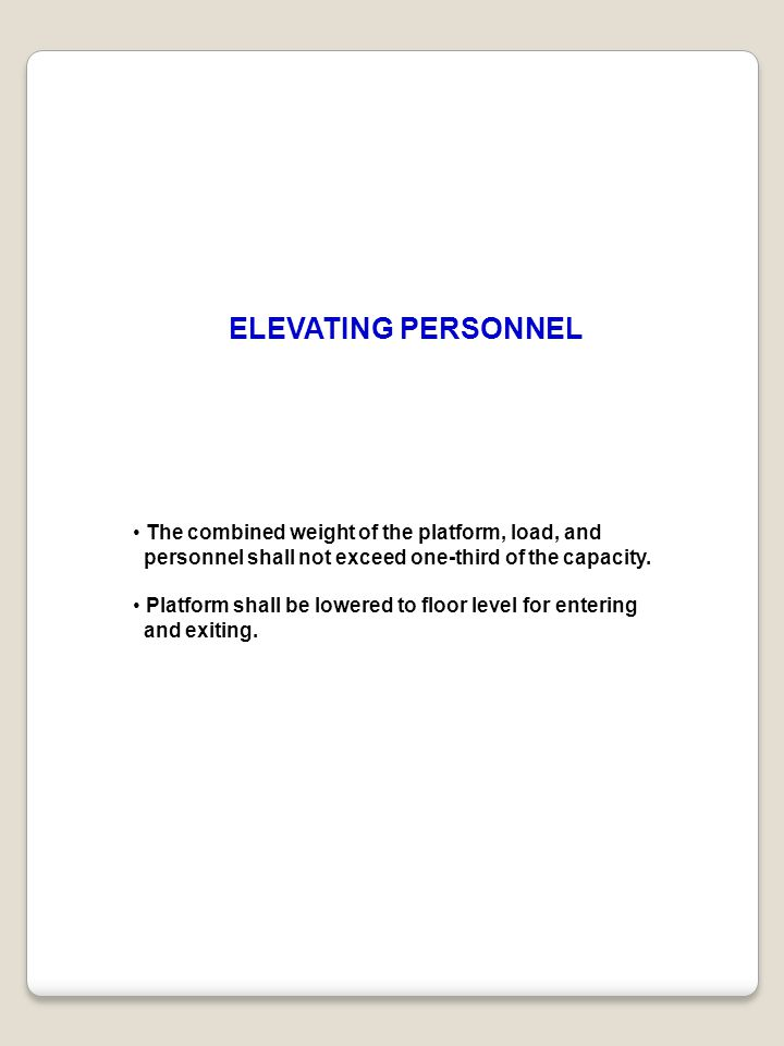 The combined weight of the platform, load, and personnel shall not exceed one-third of the capacity. Platform shall be lowered to floor level for ente