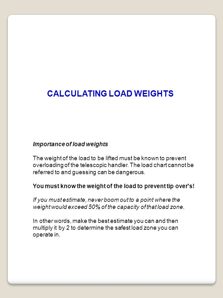 CALCULATING LOAD WEIGHTS Importance of load weights The weight of the load to be lifted must be known to prevent overloading of the telescopic handler