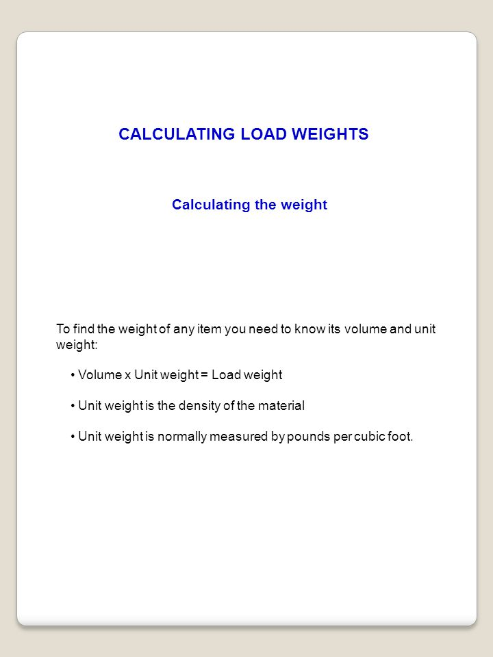 CALCULATING LOAD WEIGHTS Calculating the weight To find the weight of any item you need to know its volume and unit weight: Volume x Unit weight = Loa