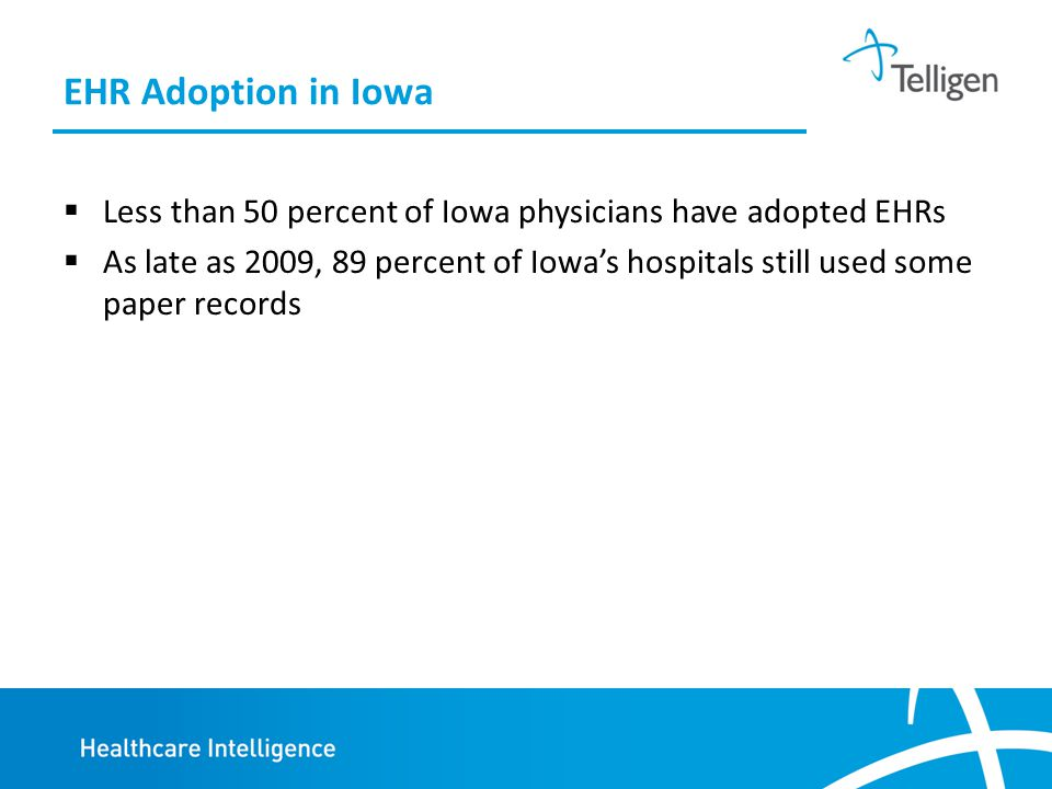 EHR Adoption in Iowa  Less than 50 percent of Iowa physicians have adopted EHRs  As late as 2009, 89 percent of Iowa's hospitals still used some paper records