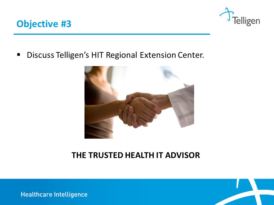 Objective #3  Discuss Telligen's HIT Regional Extension Center. THE TRUSTED HEALTH IT ADVISOR