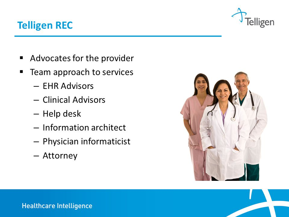 Telligen REC  Advocates for the provider  Team approach to services – EHR Advisors – Clinical Advisors – Help desk – Information architect – Physician informaticist – Attorney