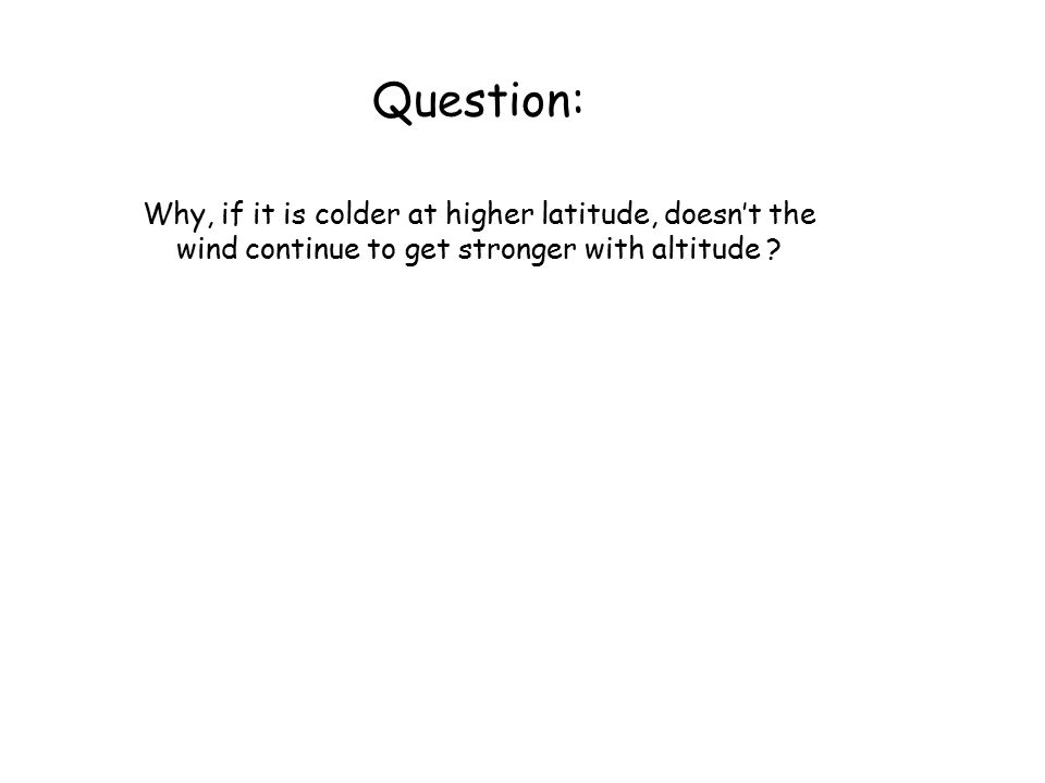 Question: Why, if it is colder at higher latitude, doesn't the wind continue to get stronger with altitude ?