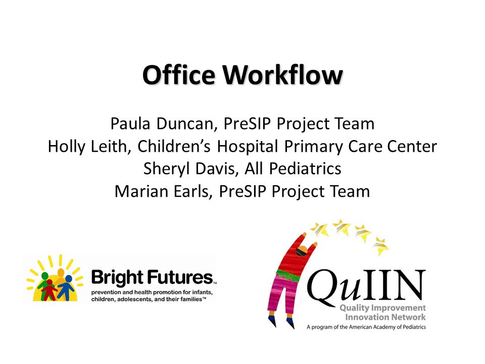 Office Workflow Paula Duncan, PreSIP Project Team Holly Leith, Children's Hospital Primary Care Center Sheryl Davis, All Pediatrics Marian Earls, PreS