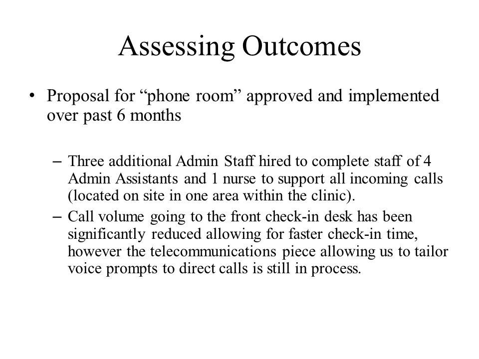 "Assessing Outcomes Proposal for ""phone room"" approved and implemented over past 6 months – Three additional Admin Staff hired to complete staff of 4 A"