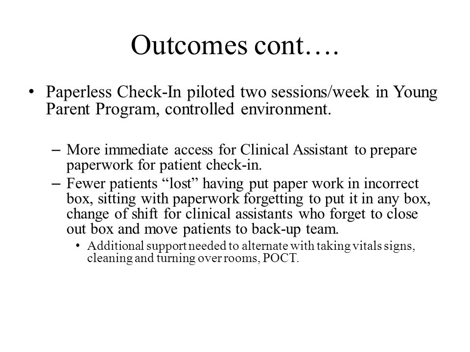 Outcomes cont…. Paperless Check-In piloted two sessions/week in Young Parent Program, controlled environment. – More immediate access for Clinical Ass