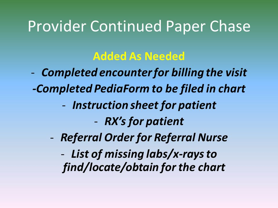 Provider Continued Paper Chase Added As Needed -Completed encounter for billing the visit -Completed PediaForm to be filed in chart -Instruction sheet