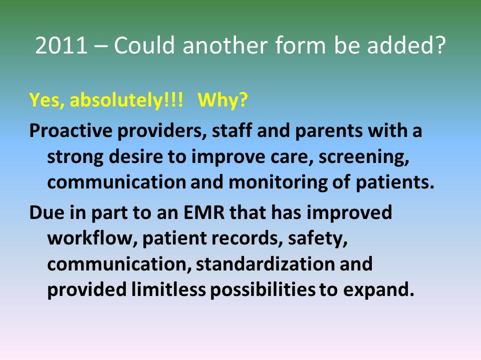 2011 – Could another form be added? Yes, absolutely!!! Why? Proactive providers, staff and parents with a strong desire to improve care, screening, co