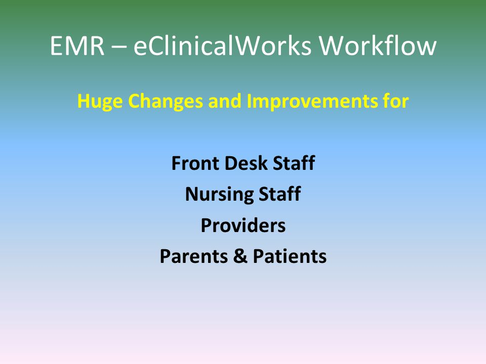 EMR – eClinicalWorks Workflow Huge Changes and Improvements for Front Desk Staff Nursing Staff Providers Parents & Patients