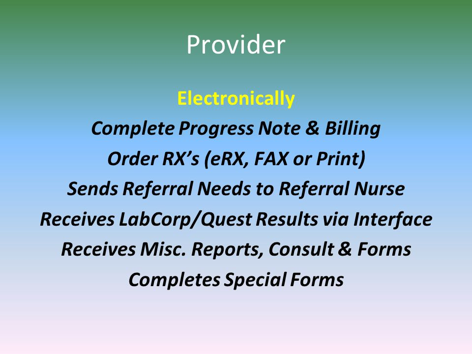 Provider Electronically Complete Progress Note & Billing Order RX's (eRX, FAX or Print) Sends Referral Needs to Referral Nurse Receives LabCorp/Quest