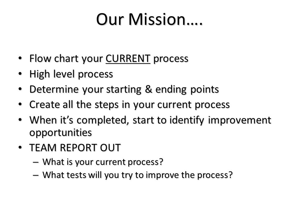 Our Mission…. Flow chart your CURRENT process Flow chart your CURRENT process High level process High level process Determine your starting & ending p