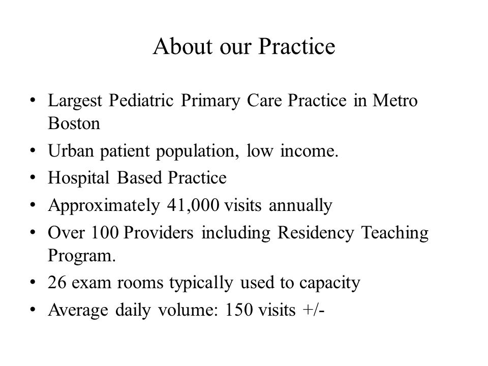 About our Practice Largest Pediatric Primary Care Practice in Metro Boston Urban patient population, low income. Hospital Based Practice Approximately