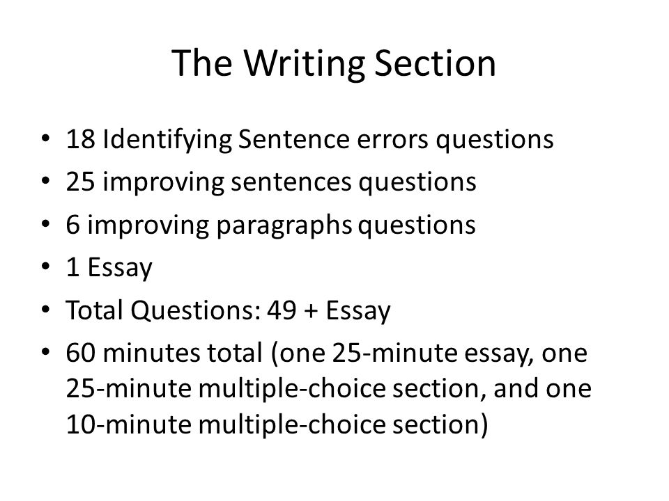 The Writing Section 18 Identifying Sentence errors questions 25 improving sentences questions 6 improving paragraphs questions 1 Essay Total Questions: 49 + Essay 60 minutes total (one 25-minute essay, one 25-minute multiple-choice section, and one 10-minute multiple-choice section)