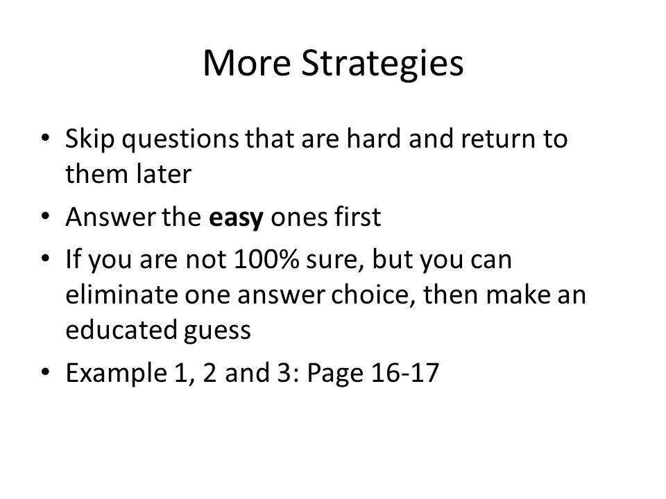 More Strategies Skip questions that are hard and return to them later Answer the easy ones first If you are not 100% sure, but you can eliminate one answer choice, then make an educated guess Example 1, 2 and 3: Page 16-17