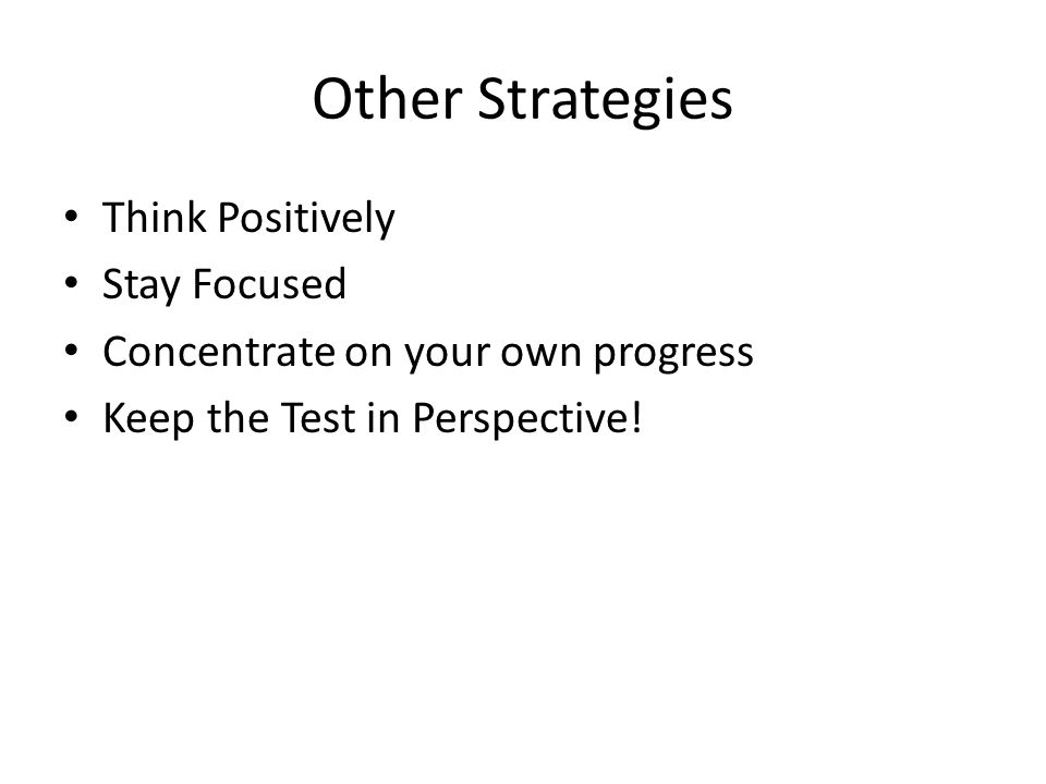 Other Strategies Think Positively Stay Focused Concentrate on your own progress Keep the Test in Perspective!