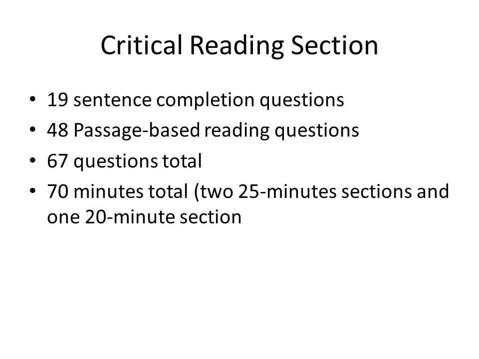 Critical Reading Section 19 sentence completion questions 48 Passage-based reading questions 67 questions total 70 minutes total (two 25-minutes sections and one 20-minute section
