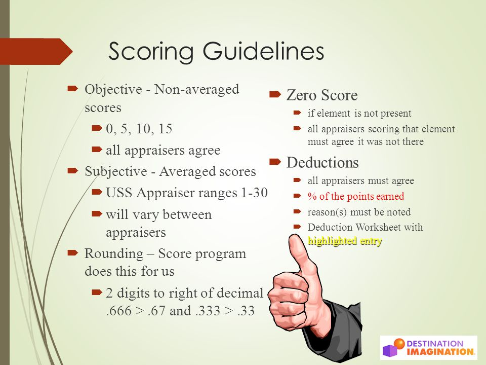 Scoring Guidelines  Objective - Non-averaged scores  0, 5, 10, 15  all appraisers agree  Subjective - Averaged scores  USS Appraiser ranges 1-30  will vary between appraisers  Rounding – Score program does this for us  2 digits to right of decimal.666 >.67 and.333 >.33  Zero Score  if element is not present  all appraisers scoring that element must agree it was not there  Deductions  all appraisers must agree  % of the points earned  reason(s) must be noted highlighted entry  Deduction Worksheet with highlighted entry