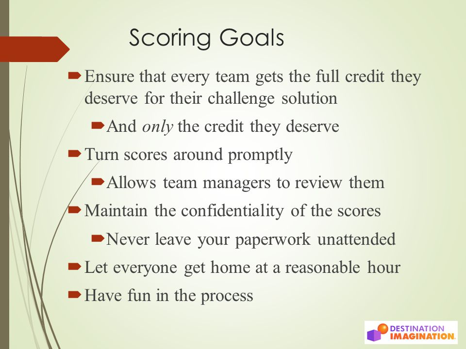 Scoring Goals  Ensure that every team gets the full credit they deserve for their challenge solution  And only the credit they deserve  Turn scores around promptly  Allows team managers to review them  Maintain the confidentiality of the scores  Never leave your paperwork unattended  Let everyone get home at a reasonable hour  Have fun in the process