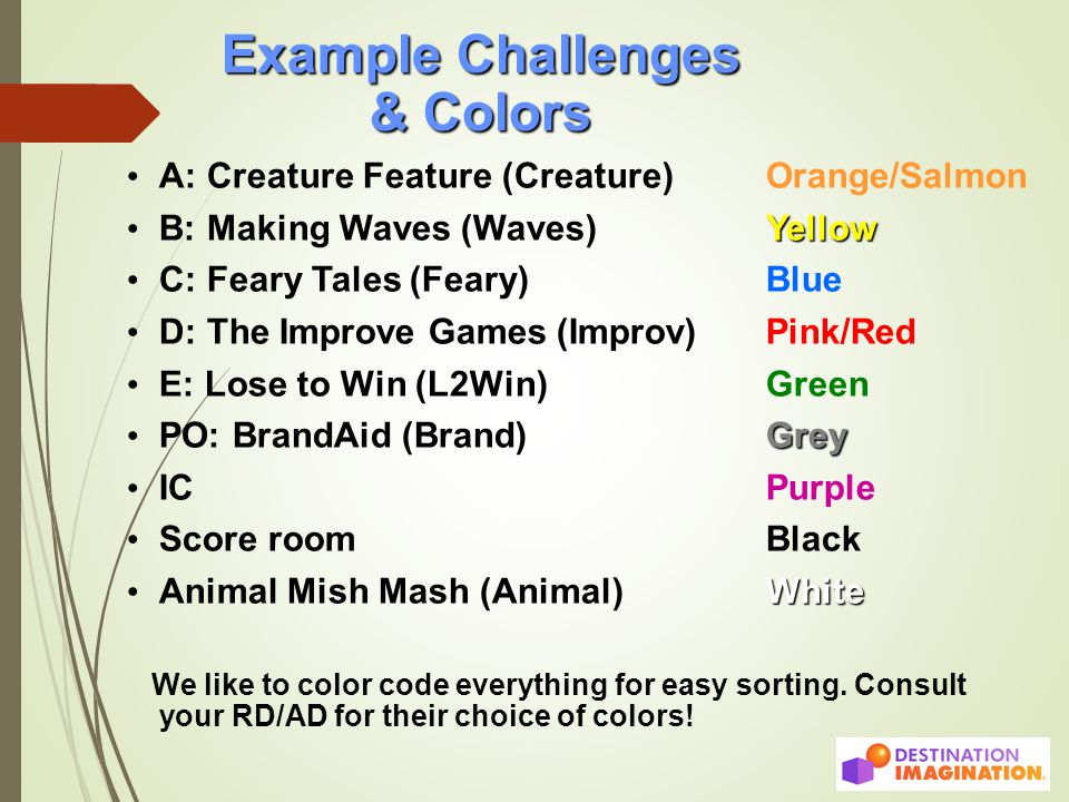 Example Challenges & Colors A: Creature Feature (Creature) Orange/Salmon Yellow B: Making Waves (Waves) Yellow C: Feary Tales (Feary) Blue D: The Improve Games (Improv)Pink/Red E: Lose to Win (L2Win)Green Grey PO: BrandAid (Brand)Grey IC Purple Score room Black White Animal Mish Mash (Animal) White We like to color code everything for easy sorting.