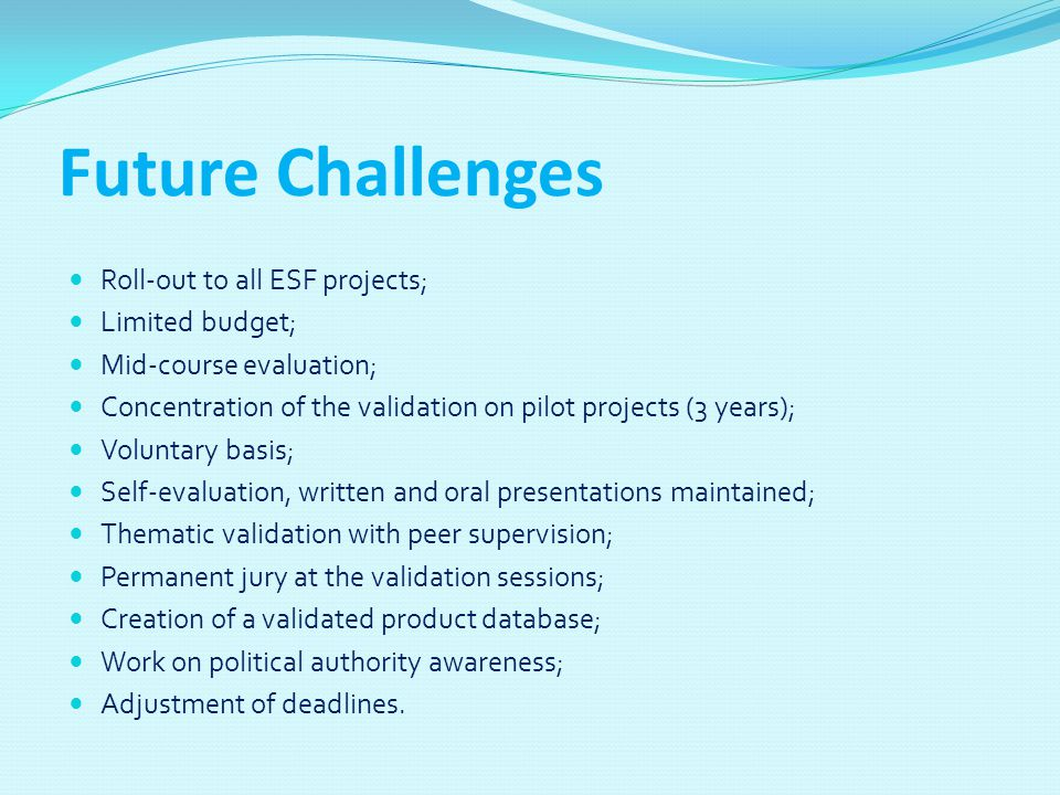 Future Challenges Roll-out to all ESF projects; Limited budget; Mid-course evaluation; Concentration of the validation on pilot projects (3 years); Vo