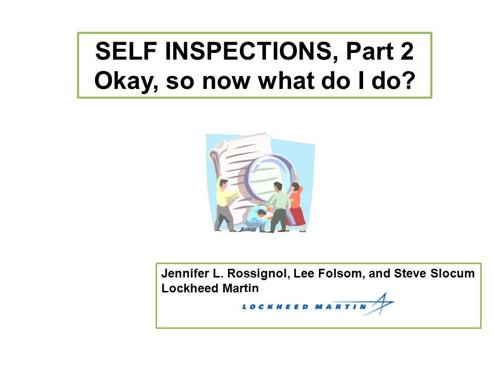 SELF INSPECTIONS, Part 2 Okay, so now what do I do? Jennifer L. Rossignol, Lee Folsom, and Steve Slocum Lockheed Martin