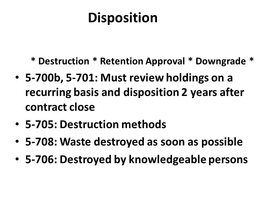 Disposition * Destruction * Retention Approval * Downgrade * 5-700b, 5-701: Must review holdings on a recurring basis and disposition 2 years after co