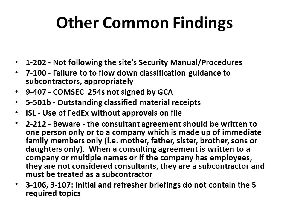 Other Common Findings 1-202 - Not following the site's Security Manual/Procedures 7-100 - Failure to to flow down classification guidance to subcontra