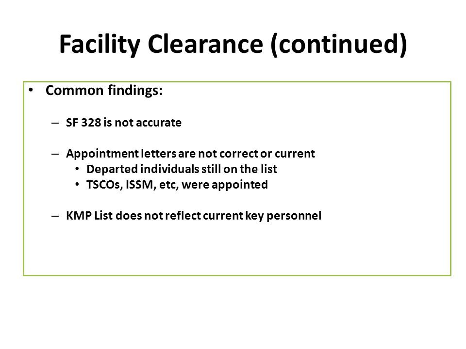 Facility Clearance (continued) Common findings: – SF 328 is not accurate – Appointment letters are not correct or current Departed individuals still o