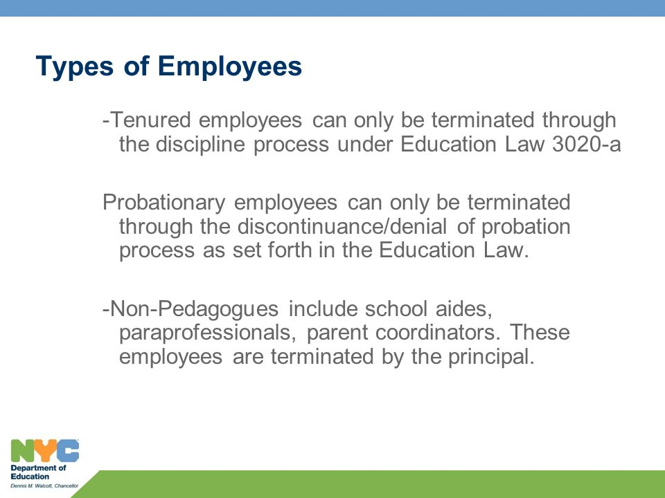 Types of Employees -Tenured employees can only be terminated through the discipline process under Education Law 3020-a Probationary employees can only be terminated through the discontinuance/denial of probation process as set forth in the Education Law.
