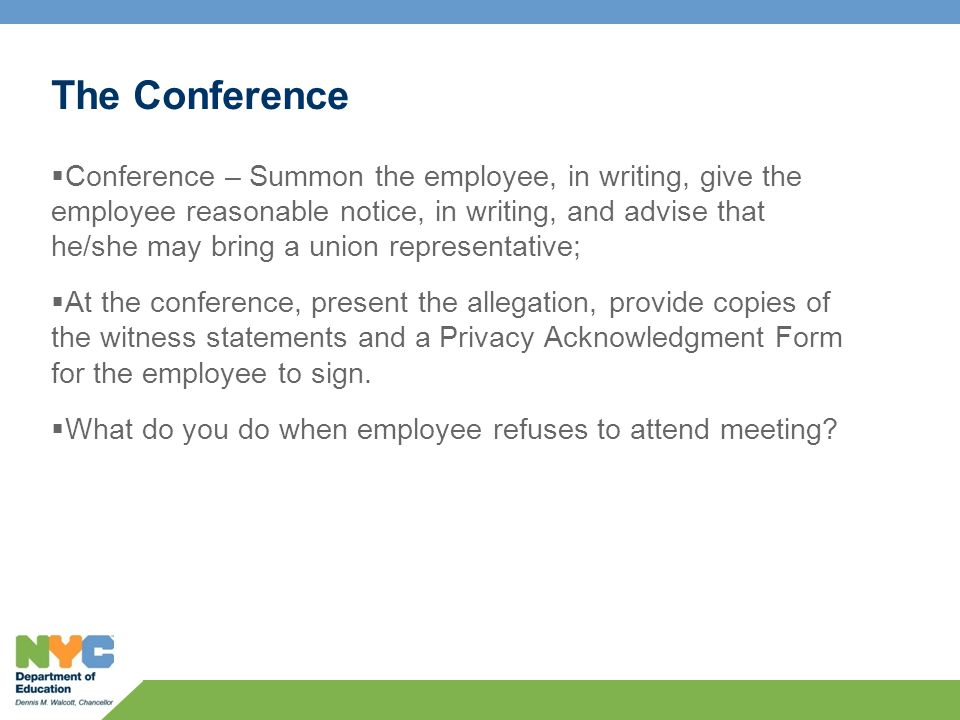 The Conference  Conference – Summon the employee, in writing, give the employee reasonable notice, in writing, and advise that he/she may bring a union representative;  At the conference, present the allegation, provide copies of the witness statements and a Privacy Acknowledgment Form for the employee to sign.