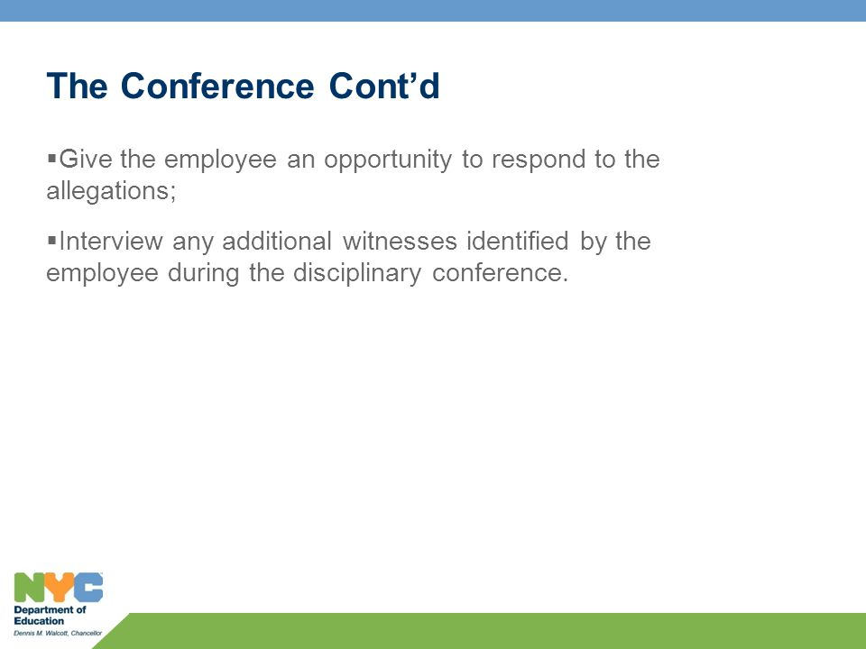 The Conference Cont'd  Give the employee an opportunity to respond to the allegations;  Interview any additional witnesses identified by the employee during the disciplinary conference.