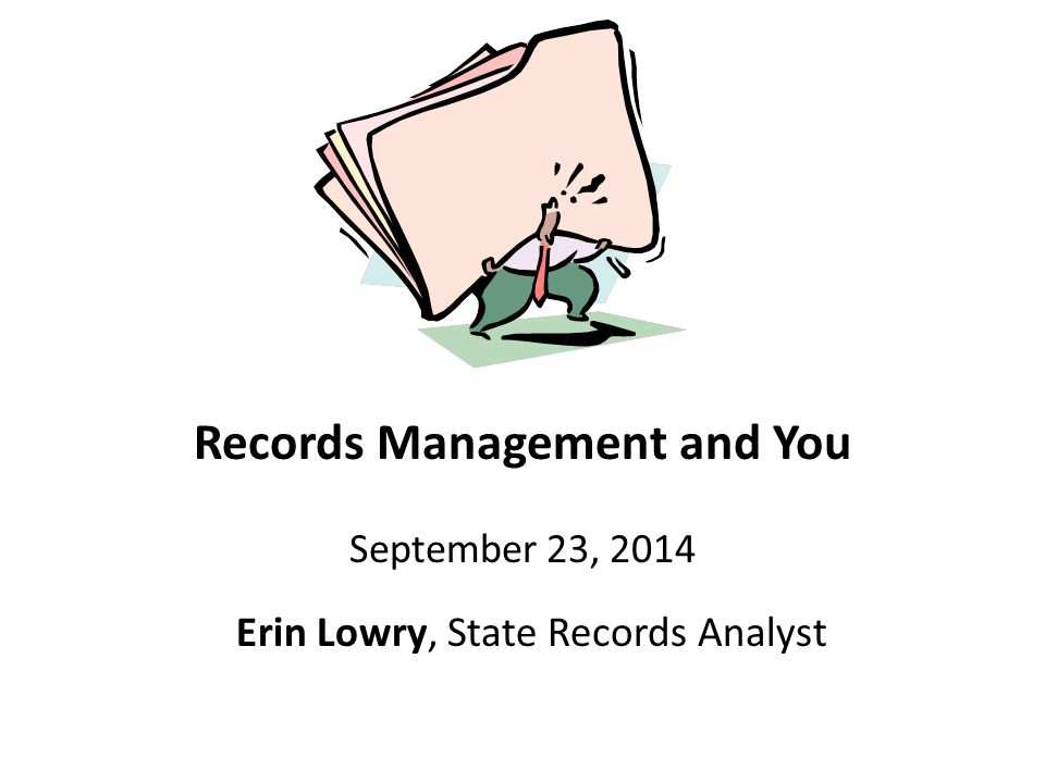 Records Management and You September 23, 2014 Erin Lowry, State Records Analyst