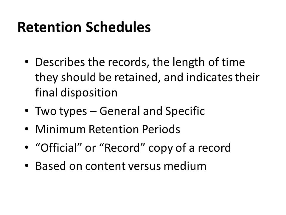 Retention Schedules Describes the records, the length of time they should be retained, and indicates their final disposition Two types – General and Specific Minimum Retention Periods Official or Record copy of a record Based on content versus medium