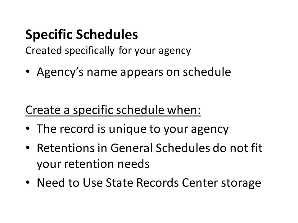 Specific Schedules Created specifically for your agency Agency's name appears on schedule Create a specific schedule when: The record is unique to your agency Retentions in General Schedules do not fit your retention needs Need to Use State Records Center storage
