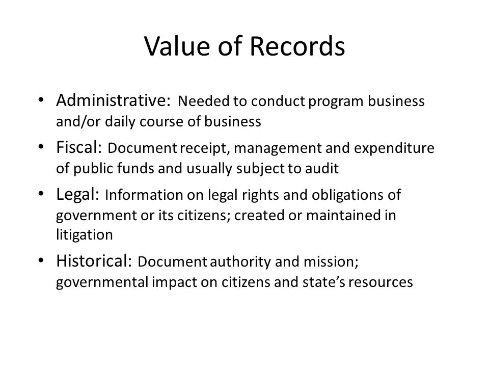 Value of Records Administrative: Needed to conduct program business and/or daily course of business Fiscal: Document receipt, management and expenditure of public funds and usually subject to audit Legal: Information on legal rights and obligations of government or its citizens; created or maintained in litigation Historical: Document authority and mission; governmental impact on citizens and state's resources