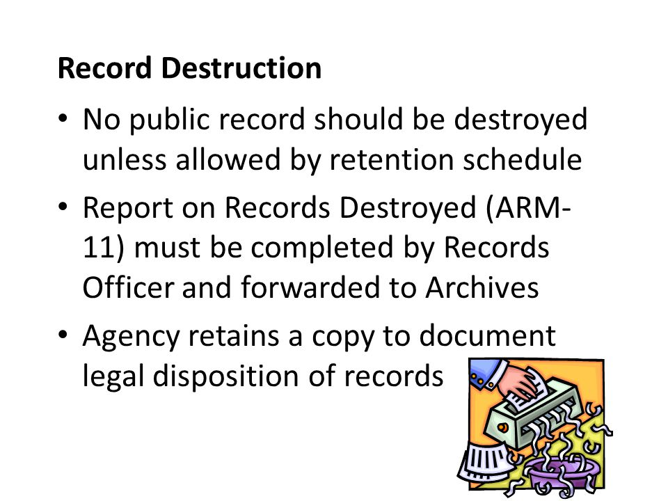 Record Destruction No public record should be destroyed unless allowed by retention schedule Report on Records Destroyed (ARM- 11) must be completed by Records Officer and forwarded to Archives Agency retains a copy to document legal disposition of records
