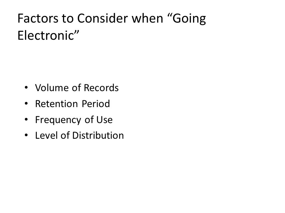 Factors to Consider when Going Electronic Volume of Records Retention Period Frequency of Use Level of Distribution