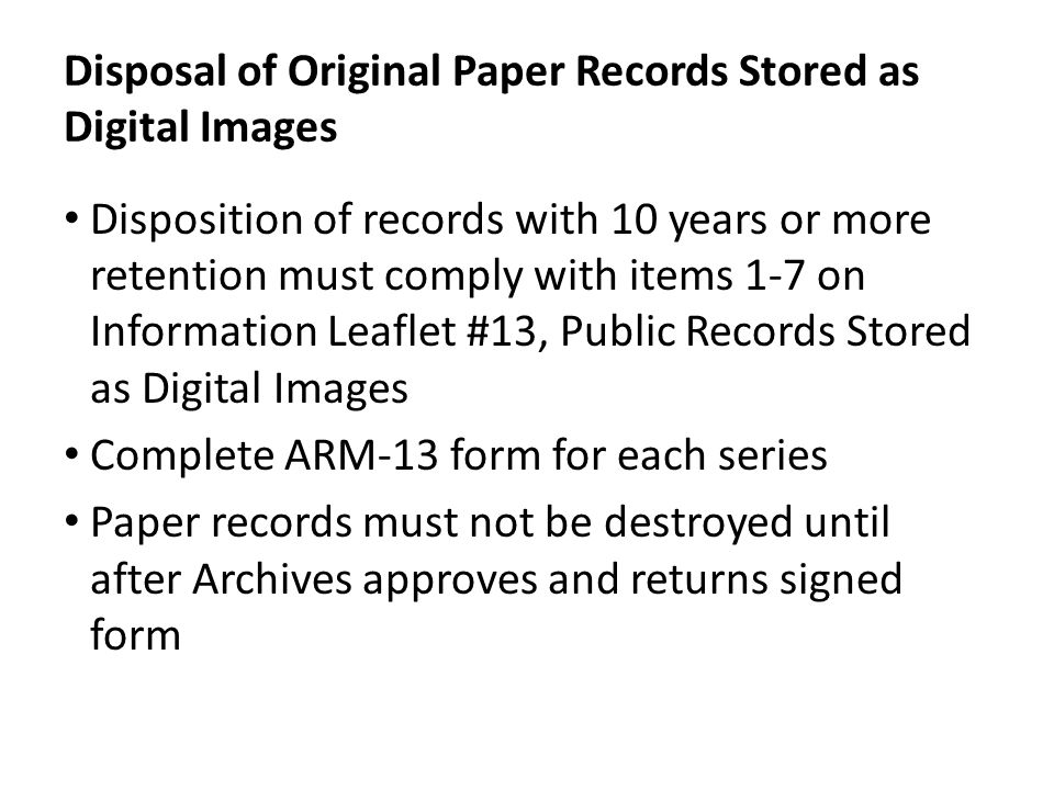 Disposal of Original Paper Records Stored as Digital Images Disposition of records with 10 years or more retention must comply with items 1-7 on Information Leaflet #13, Public Records Stored as Digital Images Complete ARM-13 form for each series Paper records must not be destroyed until after Archives approves and returns signed form