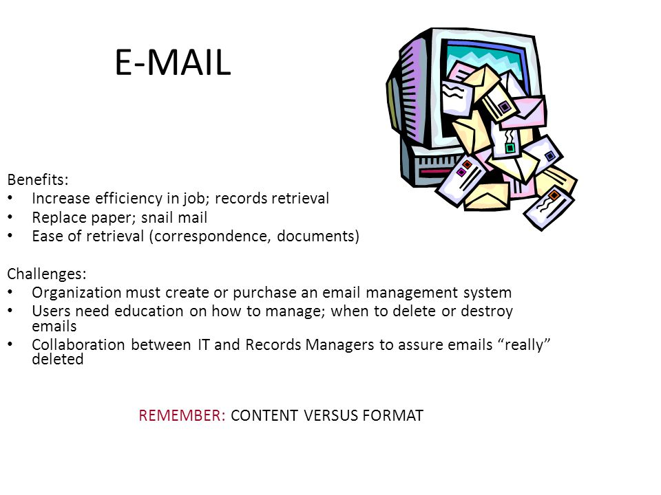 E-MAIL Benefits: Increase efficiency in job; records retrieval Replace paper; snail mail Ease of retrieval (correspondence, documents) Challenges: Organization must create or purchase an email management system Users need education on how to manage; when to delete or destroy emails Collaboration between IT and Records Managers to assure emails really deleted REMEMBER: CONTENT VERSUS FORMAT