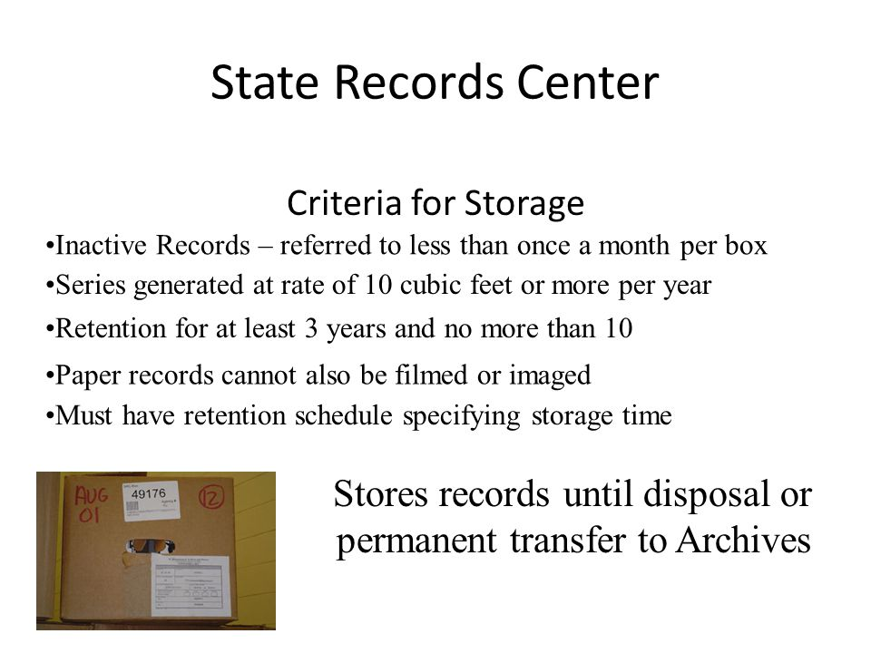 State Records Center Criteria for Storage Inactive Records – referred to less than once a month per box Series generated at rate of 10 cubic feet or more per year Retention for at least 3 years and no more than 10 Paper records cannot also be filmed or imaged Must have retention schedule specifying storage time Stores records until disposal or permanent transfer to Archives
